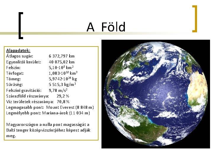 A Föld Alapadatok: Átlagos sugár: 6 372, 797 km Egyenlítői kerület: 40 075, 02