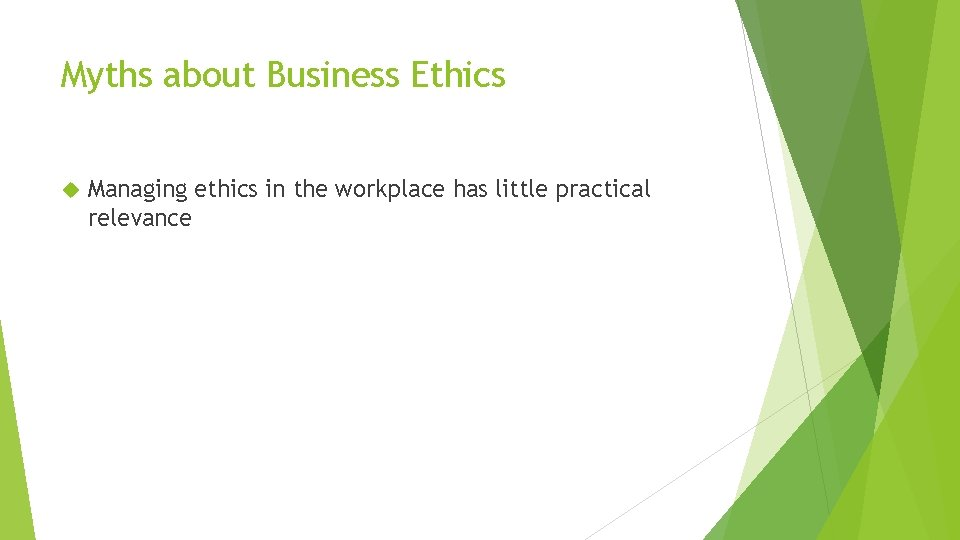Myths about Business Ethics Managing ethics in the workplace has little practical relevance