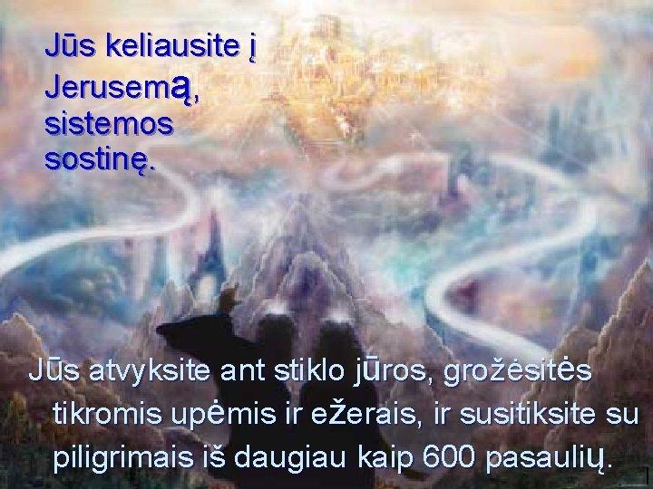 Jūs keliausite į Jerusemą, sistemos sostinę. Jūs atvyksite ant stiklo jūros, grožėsitės tikromis upėmis