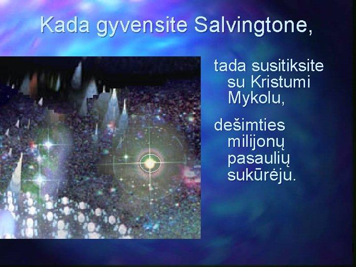 Kada gyvensite Salvingtone, tada susitiksite su Kristumi Mykolu, dešimties milijonų pasaulių sukūrėju.