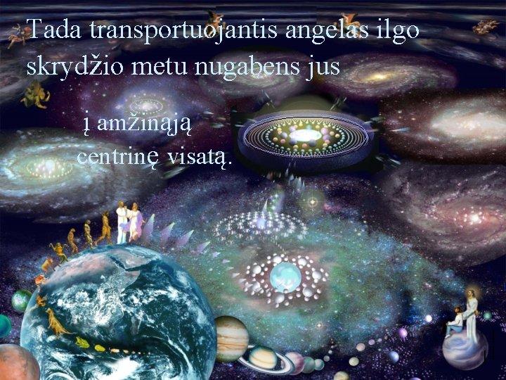 Tada transportuojantis angelas ilgo skrydžio metu nugabens jus į amžinąją centrinę visatą.