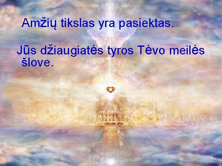 Amžių tikslas yra pasiektas. Jūs džiaugiatės tyros Tėvo meilės šlove.