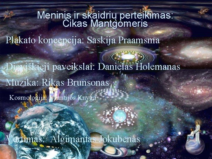 Meninis ir skaidrių perteikimas: Čikas Mantgomeris Plakato koncepcija: Saskija Praamsma Dieviškieji paveikslai: Danielas Holemanas