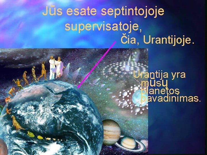 Jūs esate septintojoje supervisatoje, čia, Urantijoje. Urantija yra mūsų planetos pavadinimas.