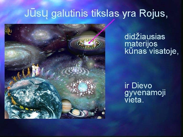 Jūsų galutinis tikslas yra Rojus, didžiausias materijos kūnas visatoje, ir Dievo gyvenamoji vieta.