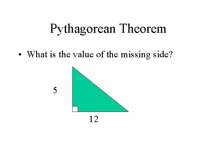 Pythagorean Theorem • What is the value of the missing side? 5 12