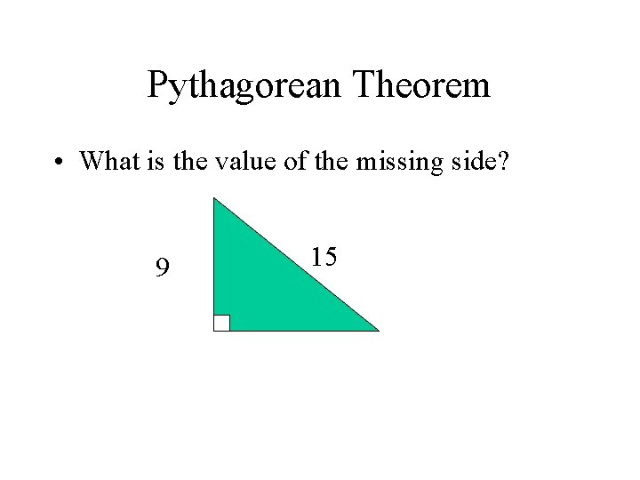 Pythagorean Theorem • What is the value of the missing side? 9 15