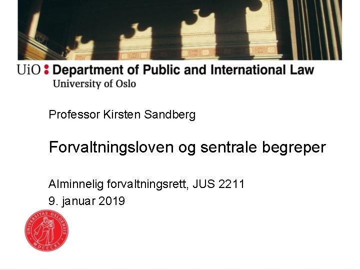 Professor Kirsten Sandberg Forvaltningsloven og sentrale begreper Alminnelig forvaltningsrett, JUS 2211 9. januar 2019