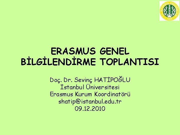 ERASMUS GENEL BİLGİLENDİRME TOPLANTISI Doç. Dr. Sevinç HATİPOĞLU İstanbul Üniversitesi Erasmus Kurum Koordinatörü shatip@istanbul.