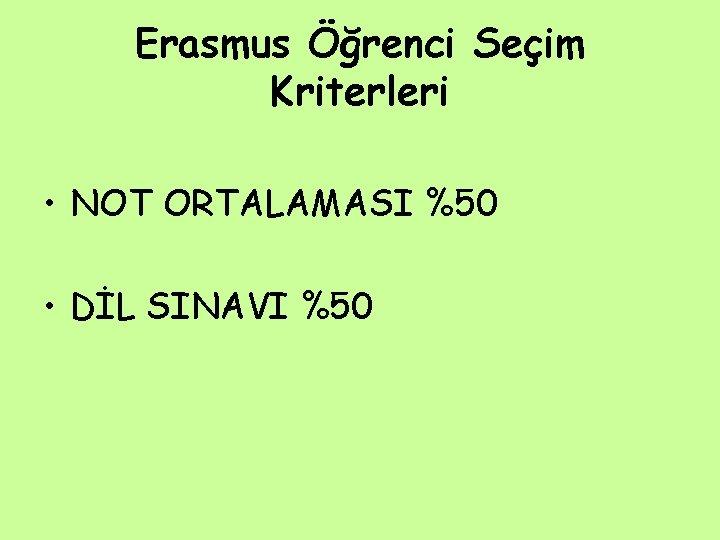 Erasmus Öğrenci Seçim Kriterleri • NOT ORTALAMASI %50 • DİL SINAVI %50