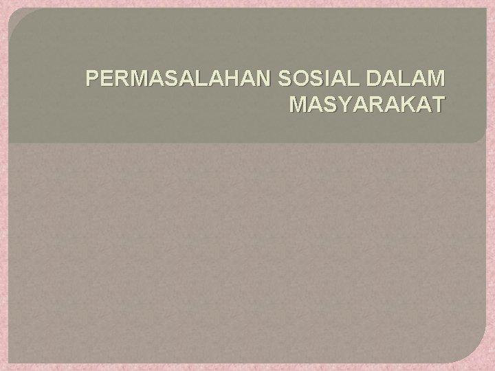 PERMASALAHAN SOSIAL DALAM MASYARAKAT