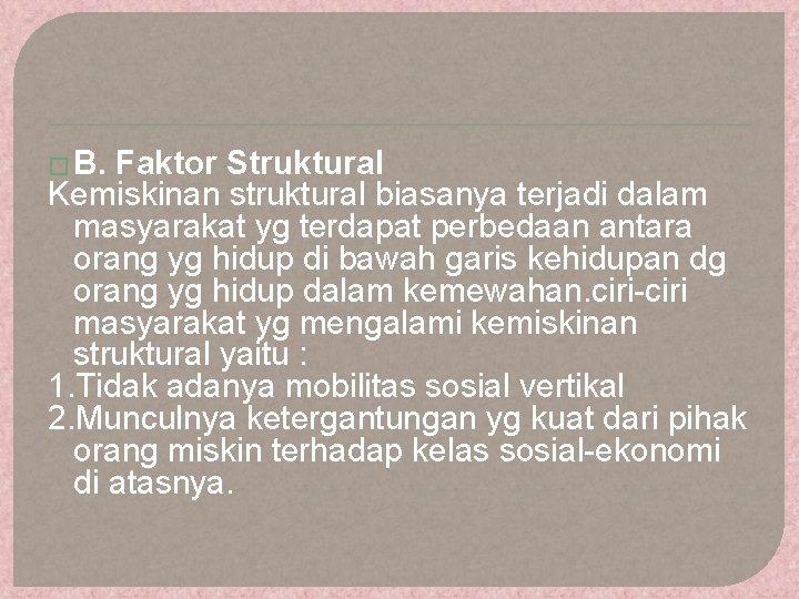 � B. Faktor Struktural Kemiskinan struktural biasanya terjadi dalam masyarakat yg terdapat perbedaan antara