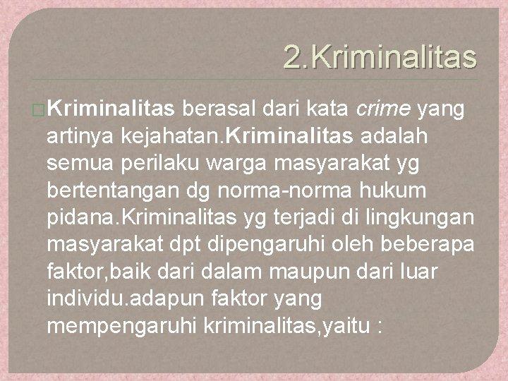 2. Kriminalitas �Kriminalitas berasal dari kata crime yang artinya kejahatan. Kriminalitas adalah semua perilaku
