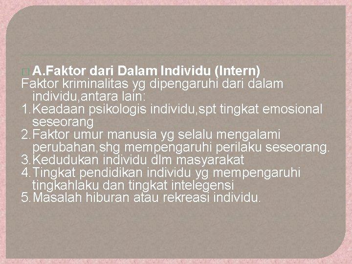 � A. Faktor dari Dalam Individu (Intern) Faktor kriminalitas yg dipengaruhi dari dalam individu,
