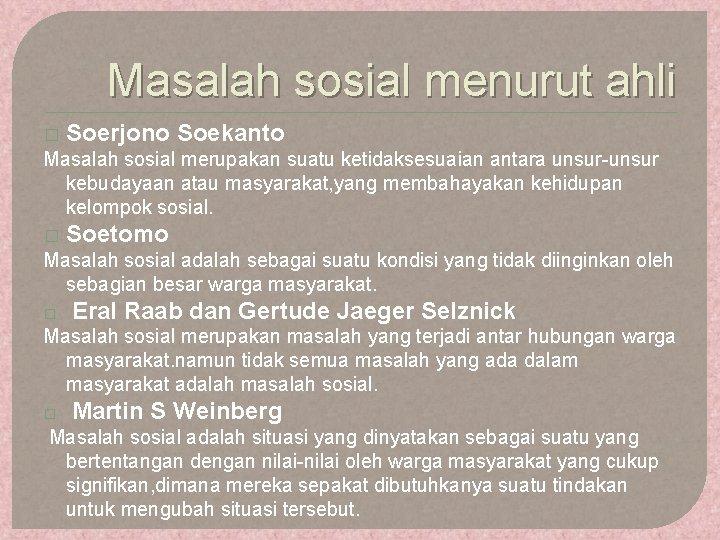 Masalah sosial menurut ahli � Soerjono Soekanto Masalah sosial merupakan suatu ketidaksesuaian antara unsur-unsur