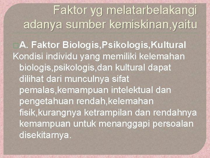 Faktor yg melatarbelakangi adanya sumber kemiskinan, yaitu �A. Faktor Biologis, Psikologis, Kultural Kondisi individu
