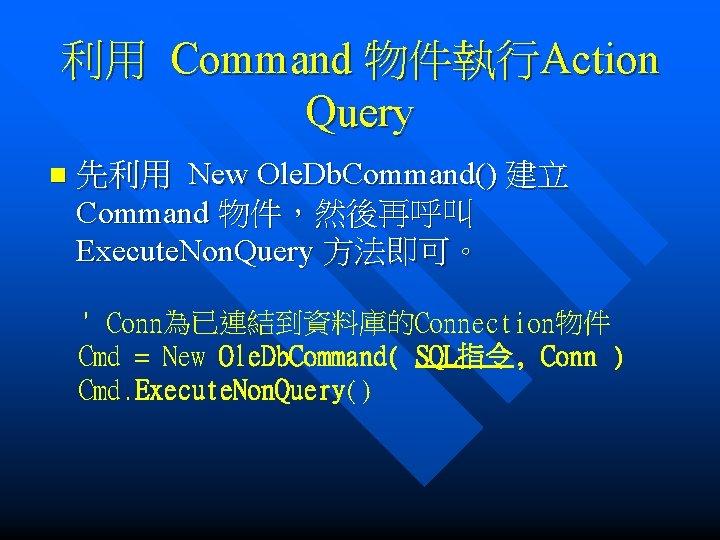 利用 Command 物件執行Action Query n 先利用 New Ole. Db. Command() 建立 Command 物件,然後再呼叫 Execute.