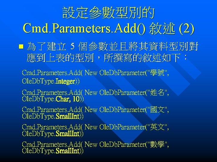 設定參數型別的 Cmd. Parameters. Add() 敘述 (2) n 為了建立 5 個參數並且將其資料型別對 應到上表的型別,所撰寫的敘述如下: Cmd. Parameters. Add(