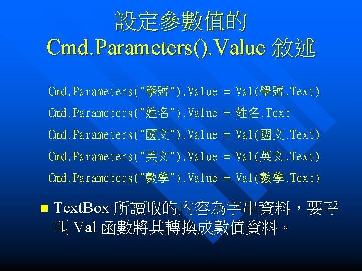"""設定參數值的 Cmd. Parameters(). Value 敘述 Cmd. Parameters(""""學號""""). Value = Val(學號. Text) Cmd. Parameters(""""姓名""""). Value"""