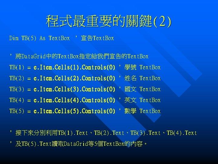 程式最重要的關鍵(2) Dim TB(5) As Text. Box ' 宣告Text. Box ' 將Data. Grid中的Text. Box指定給我們宣告的Text. Box