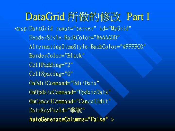 "Data. Grid 所做的修改 Part I <asp: Data. Grid runat=""server"" id=""My. Grid"" Header. Style-Back. Color=""#AAAADD"""