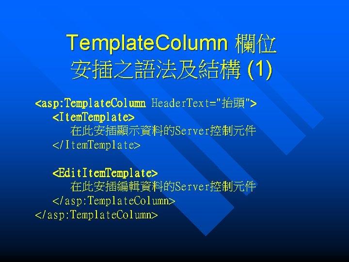 "Template. Column 欄位 安插之語法及結構 (1) <asp: Template. Column Header. Text=""抬頭""> <Item. Template> 在此安插顯示資料的Server控制元件 </Item."