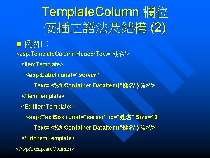 "Template. Column 欄位 安插之語法及結構 (2) n 例如: <asp: Template. Column Header. Text=""姓名""> <Item. Template>"