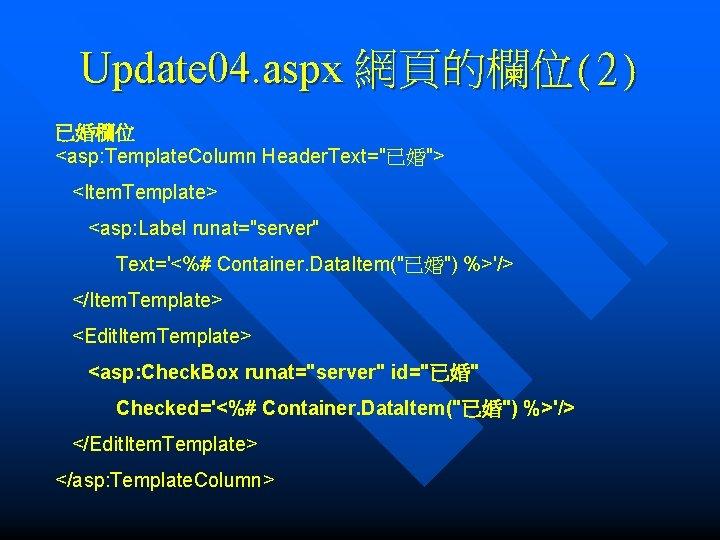 "Update 04. aspx 網頁的欄位(2) 已婚欄位 <asp: Template. Column Header. Text=""已婚""> <Item. Template> <asp: Label"