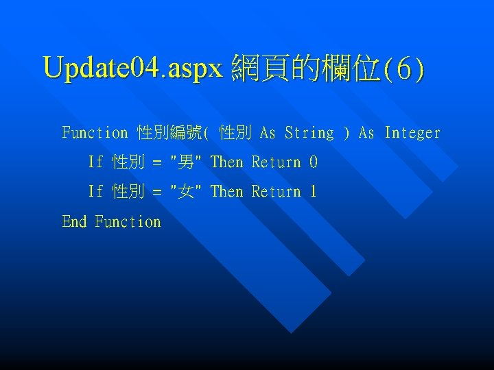 Update 04. aspx 網頁的欄位(6) Function 性別編號( 性別 As String ) As Integer If 性別