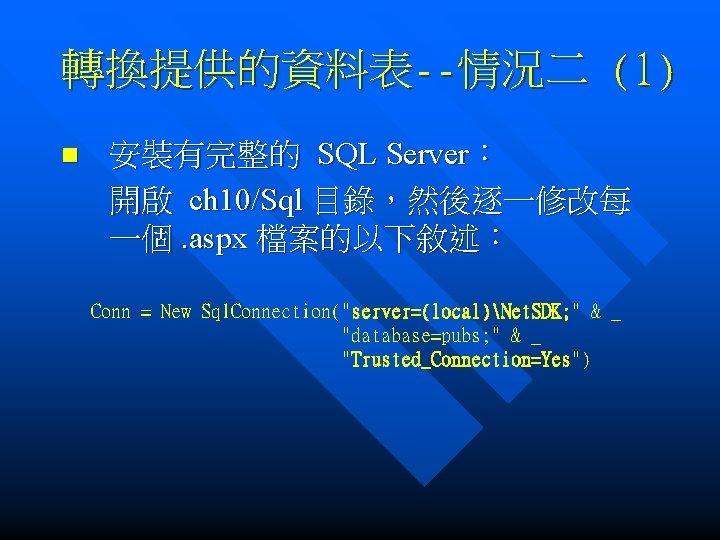 轉換提供的資料表--情況二 (1) n 安裝有完整的 SQL Server: 開啟 ch 10/Sql 目錄,然後逐一修改每 一個. aspx 檔案的以下敘述: Conn