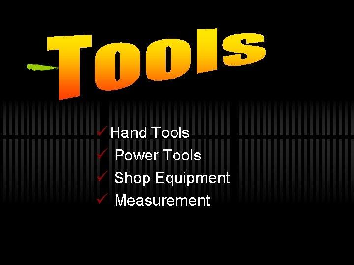 ü Hand Tools ü Power Tools ü Shop Equipment ü Measurement