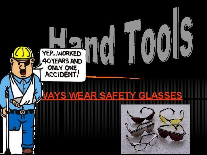 ALWAYS WEAR SAFETY GLASSES