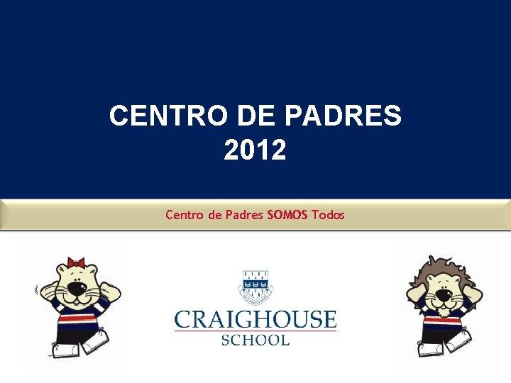 CENTRO DE PADRES 2012 Centro de Padres SOMOS Todos