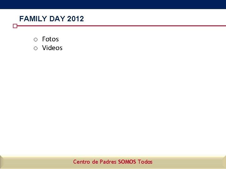 FAMILY DAY 2012 o Fotos o Videos Centro de Padres SOMOS Todos