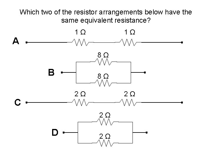 Which two of the resistor arrangements below have the same equivalent resistance? 1 Ω