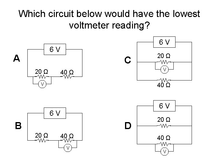 Which circuit below would have the lowest voltmeter reading? 6 V A C 20