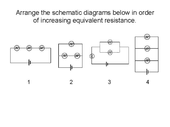 Arrange the schematic diagrams below in order of increasing equivalent resistance. 1 2 3