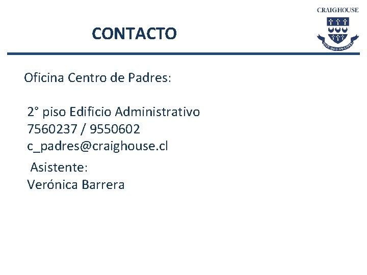 CONTACTO Oficina Centro de Padres: 2° piso Edificio Administrativo 7560237 / 9550602 c_padres@craighouse. cl