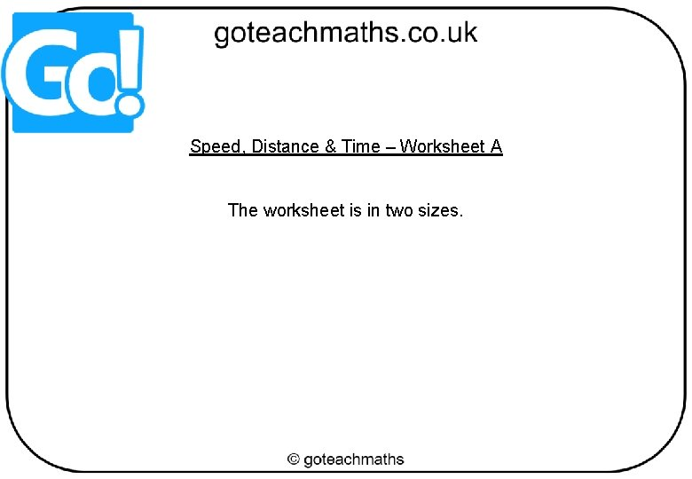 Speed, Distance & Time – Worksheet A The worksheet is in two sizes.