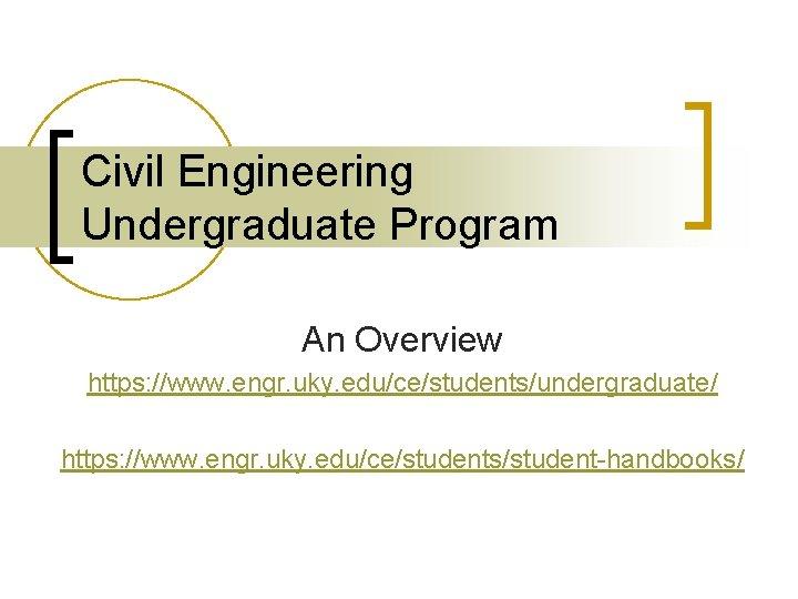 Civil Engineering Undergraduate Program An Overview https: //www. engr. uky. edu/ce/students/undergraduate/ https: //www. engr.