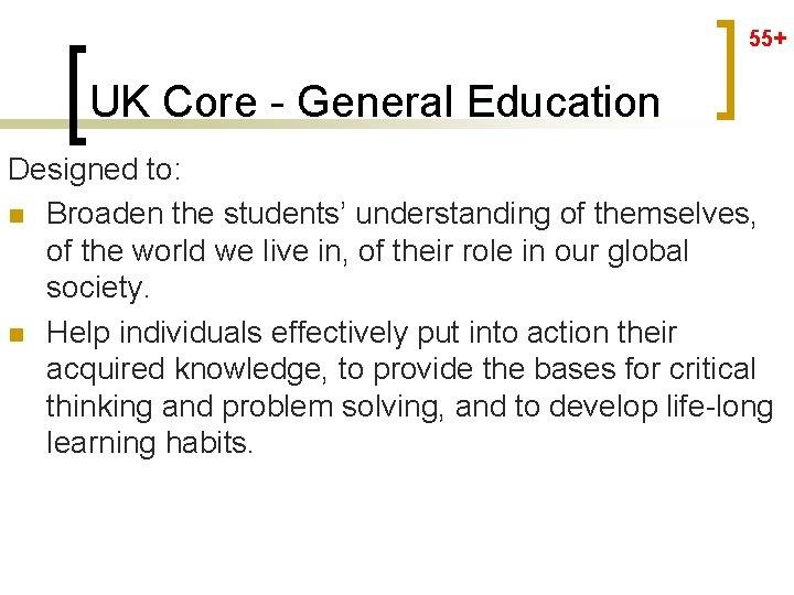 55+ UK Core - General Education Designed to: n Broaden the students' understanding of