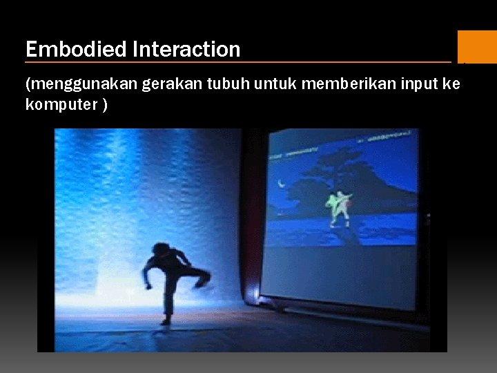 Embodied Interaction (menggunakan gerakan tubuh untuk memberikan input ke komputer )