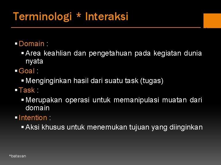 Terminologi * Interaksi § Domain : § Area keahlian dan pengetahuan pada kegiatan dunia