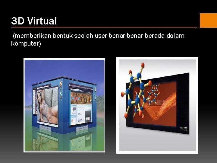 3 D Virtual (memberikan bentuk seolah user benar-benar berada dalam komputer)