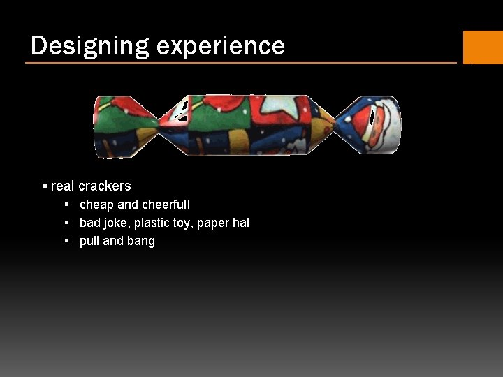 Designing experience § real crackers § cheap and cheerful! § bad joke, plastic toy,