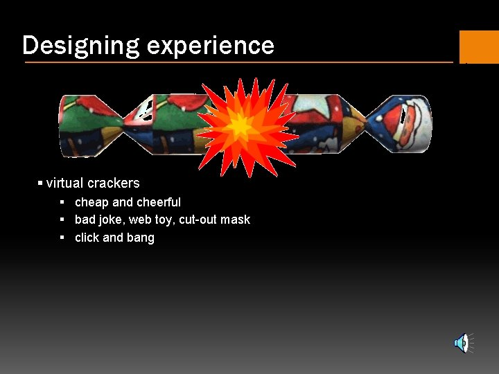Designing experience § virtual crackers § cheap and cheerful § bad joke, web toy,