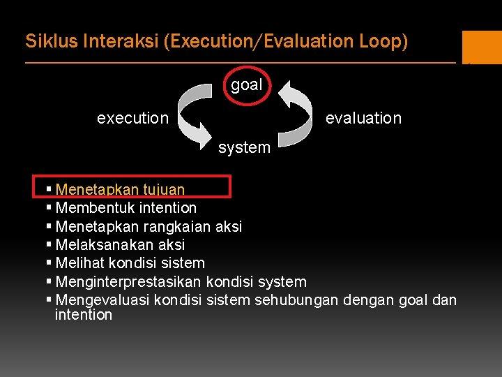 Siklus Interaksi (Execution/Evaluation Loop) goal execution evaluation system § Menetapkan tujuan § Membentuk intention