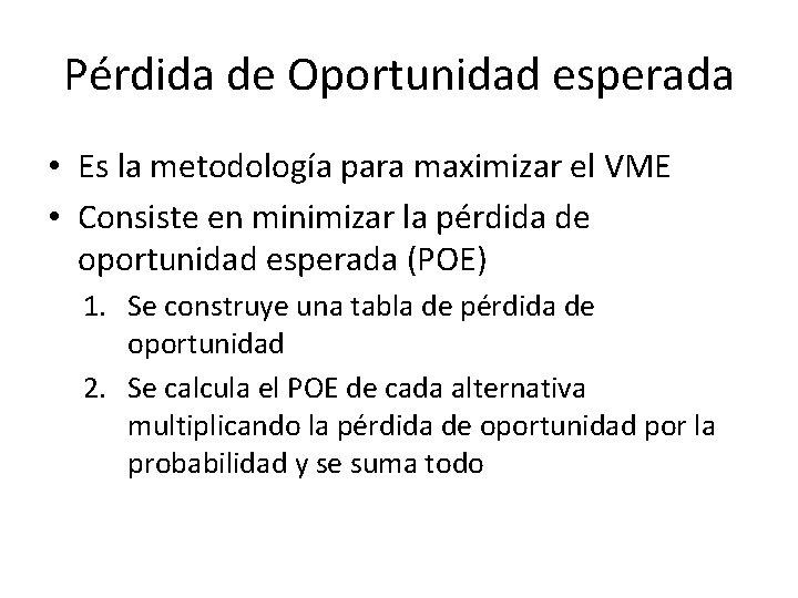 Pérdida de Oportunidad esperada • Es la metodología para maximizar el VME • Consiste
