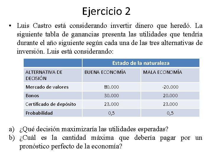 Ejercicio 2 • Luis Castro está considerando invertir dinero que heredó. La siguiente tabla