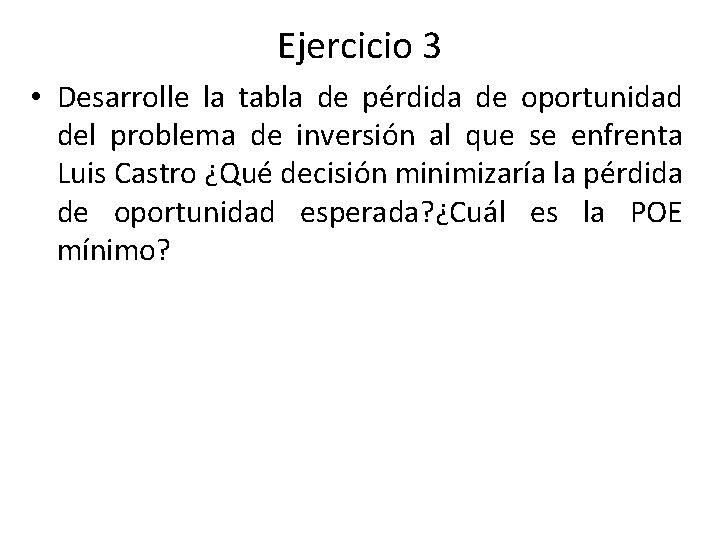 Ejercicio 3 • Desarrolle la tabla de pérdida de oportunidad del problema de inversión